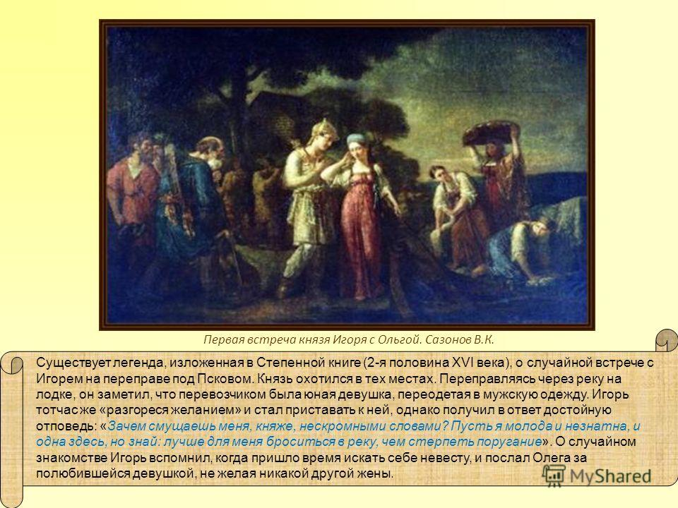 Существует легенда, изложенная в Степенной книге (2-я половина XVI века), о случайной встрече с Игорем на переправе под Псковом. Князь охотился в тех местах. Переправляясь через реку на лодке, он заметил, что перевозчиком была юная девушка, переодета
