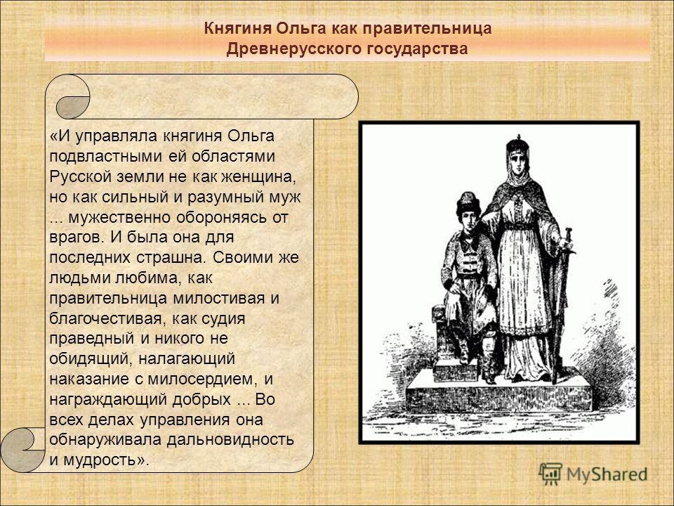«И управляла княгиня Ольга подвластными ей областями Русской земли не как женщина, но как сильный и разумный муж... мужественно обороняясь от врагов. И была она для последних страшна. Своими же людьми любима, как правительница милостивая и благочести