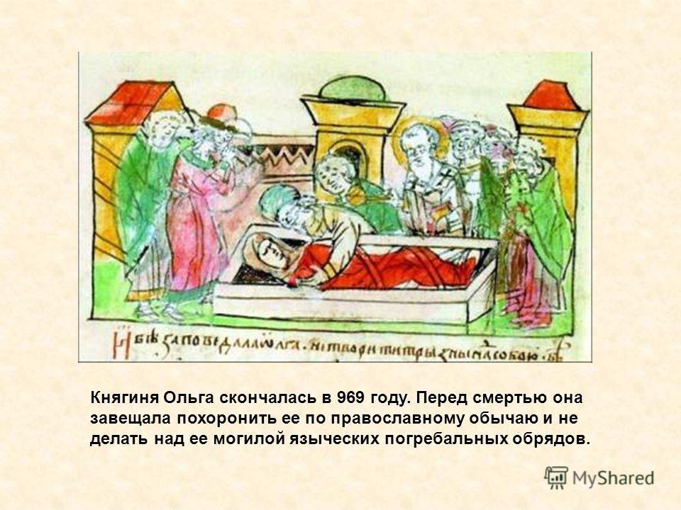 Каменная гробница святой княгини Ольги Княгиня Ольга скончалась в 969 году. Перед смертью она завещала похоронить ее по православному обычаю и не делать над ее могилой языческих погребальных обрядов.