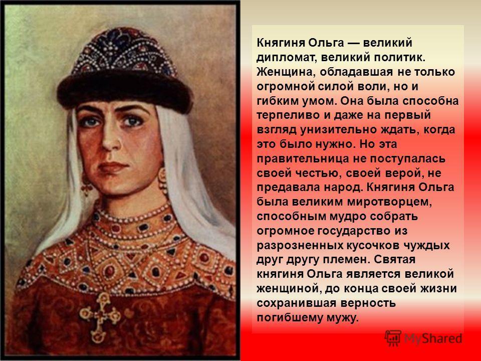 Княгиня Ольга великий дипломат, великий политик. Женщина, обладавшая не только огромной силой воли, но и гибким умом. Она была способна терпеливо и даже на первый взгляд унизительно ждать, когда это было нужно. Но эта правительница не поступалась сво