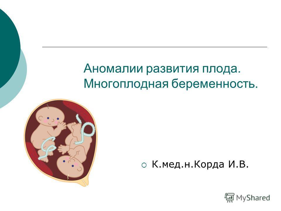 Аномалии развития плода. Многоплодная беременность. К.мед.н.Корда И.В.