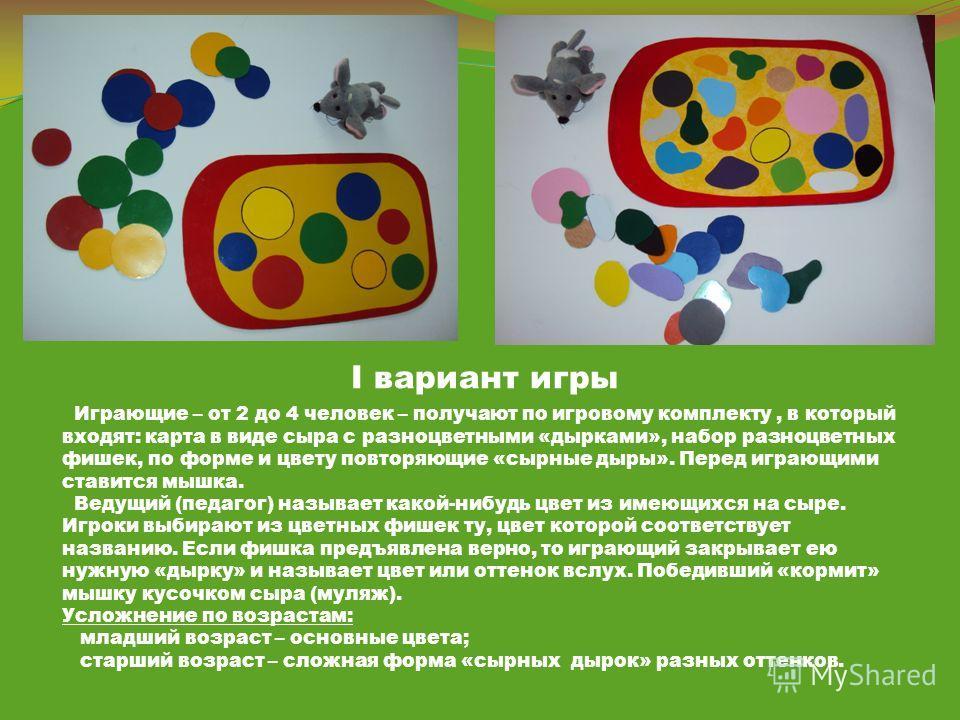 I вариант игры Играющие – от 2 до 4 человек – получают по игровому комплекту, в который входят: карта в виде сыра с разноцветными «дырками», набор разноцветных фишек, по форме и цвету повторяющие «сырные дыры». Перед играющими ставится мышка. Ведущий