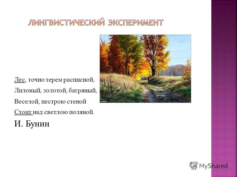 Лес, точно терем расписной, Лиловый, золотой, багряный, Веселой, пестрою стеной Стоит над светлою поляной. И. Бунин