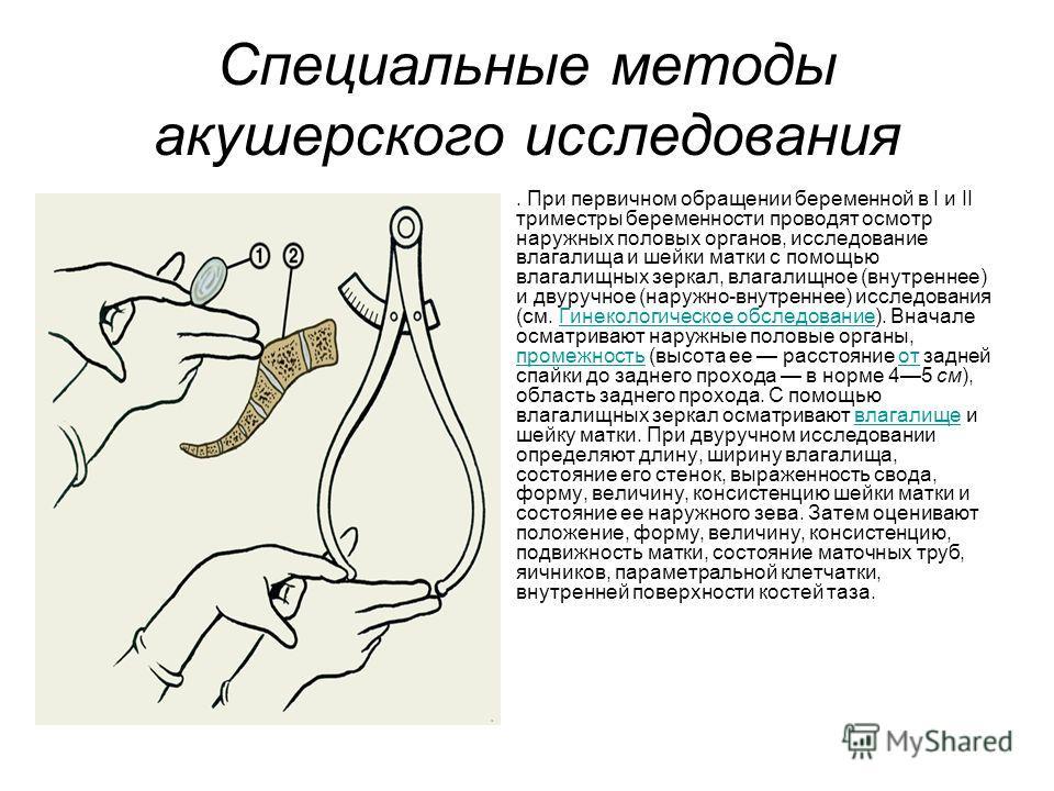 Специальные методы акушерского исследования. При первичном обращении беременной в I и II триместры беременности проводят осмотр наружных половых органов, исследование влагалища и шейки матки с помощью влагалищных зеркал, влагалищное (внутреннее) и дв