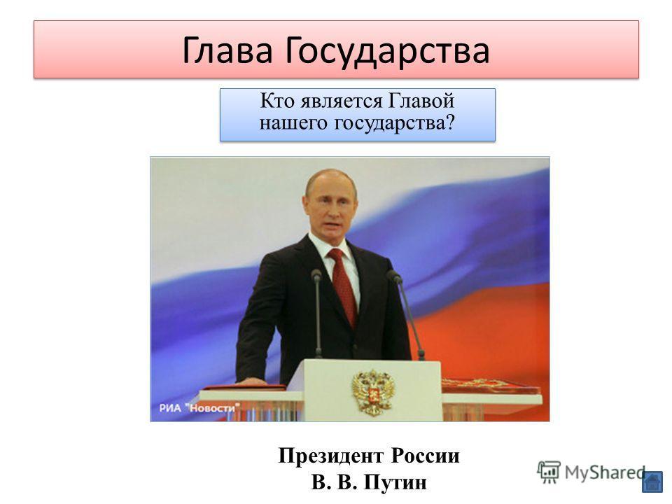 Глава Государства Кто является Главой нашего государства? Президент России В. В. Путин