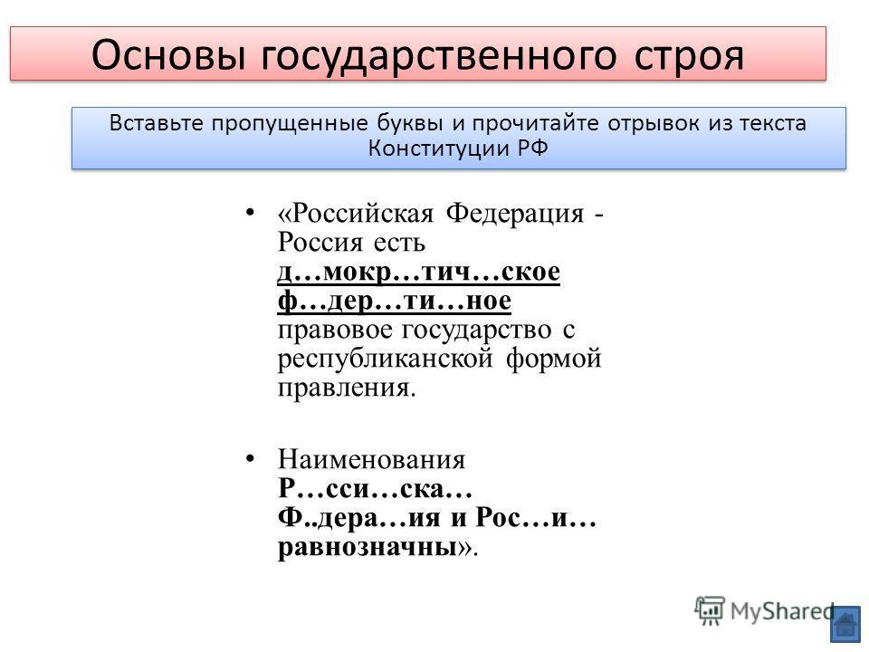 Основы государственного строя Вставьте пропущенные буквы и прочитайте отрывок из текста Конституции РФ «Российская Федерация - Россия есть д…мокр…тич…ское ф…дер…ти…ное правовое государство с республиканской формой правления. Наименования Р…сси…ска… Ф