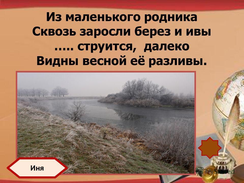 http://pedsovet.su/load/321 Из маленького родника Сквозь заросли берез и ивы ….. струится, далеко Видны весной её разливы. Иня