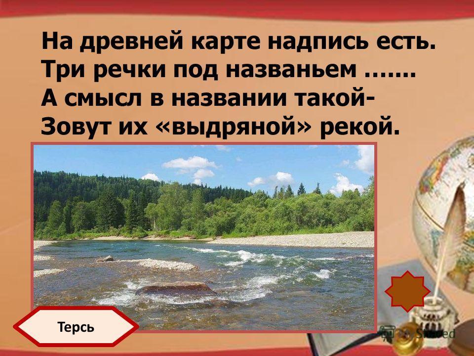 http://pedsovet.su/load/321 На древней карте надпись есть. Три речки под названьем ….... А смысл в названии такой- Зовут их «выдряной» рекой. Терсь