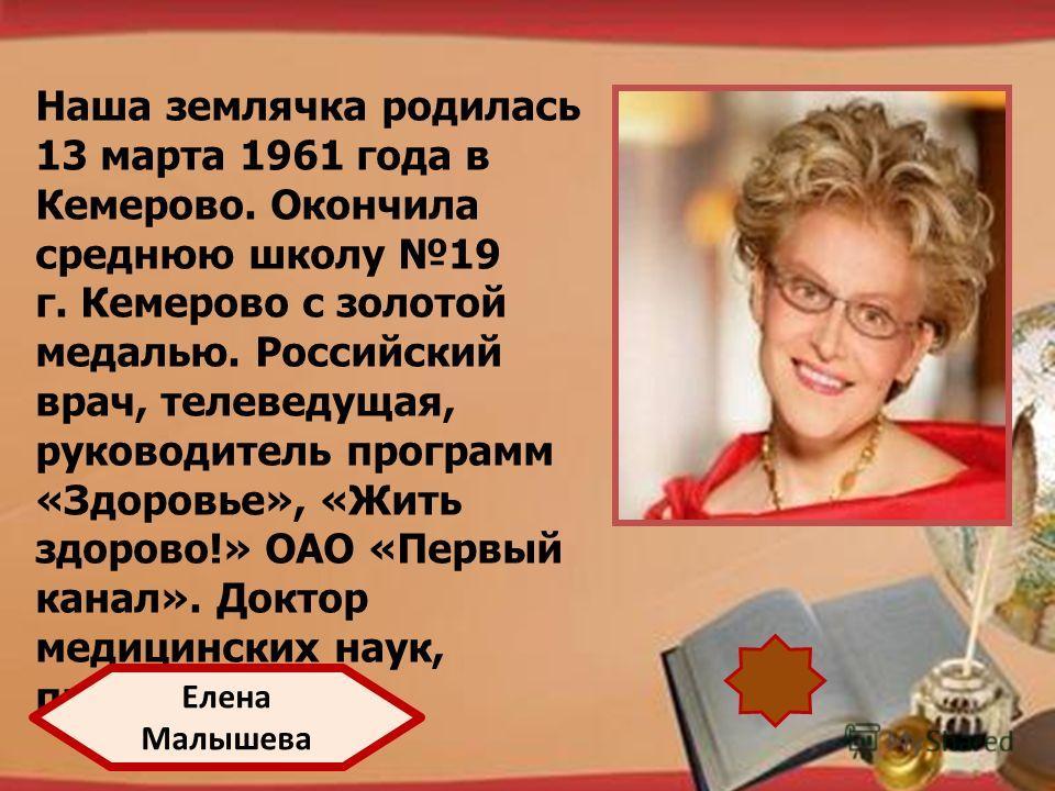 http://pedsovet.su/load/321 Наша землячка родилась 13 марта 1961 года в Кемерово. Окончила среднюю школу 19 г. Кемерово с золотой медалью. Российский врач, телеведущая, руководитель программ «Здоровье», «Жить здорово!» ОАО «Первый канал». Доктор меди