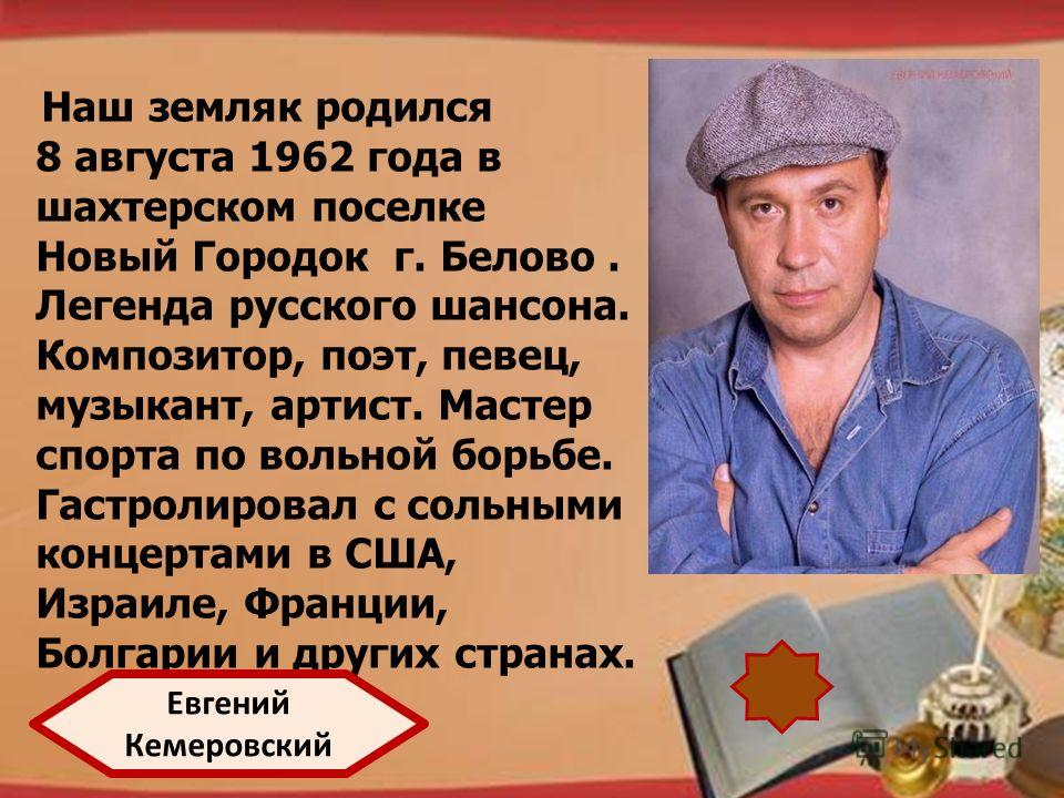 http://pedsovet.su/load/321 Наш земляк родился 8 августа 1962 года в шахтерском поселке Новый Городок г. Белово. Легенда русского шансона. Композитор, поэт, певец, музыкант, артист. Мастер спорта по вольной борьбе. Гастролировал с сольными концертами