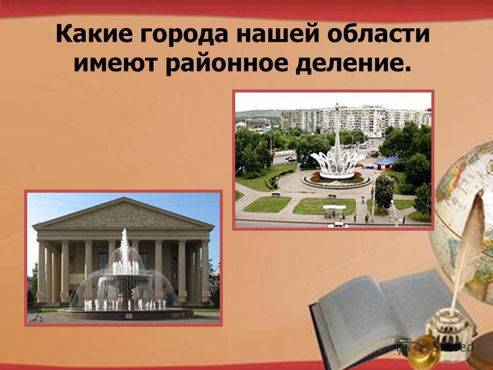 http://pedsovet.su/load/321 Какие города нашей области имеют районное деление.