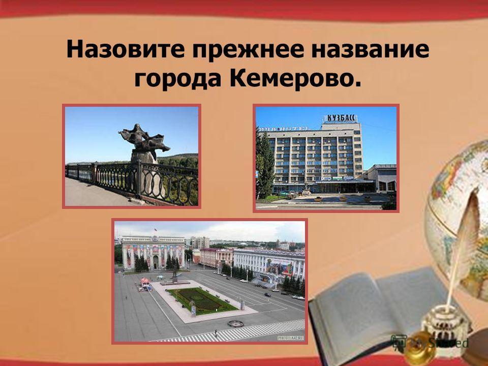 http://pedsovet.su/load/321 Назовите прежнее название города Кемерово.
