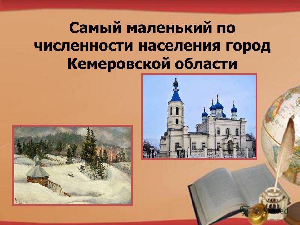 http://pedsovet.su/load/321 Самый маленький по численности населения город Кемеровской области