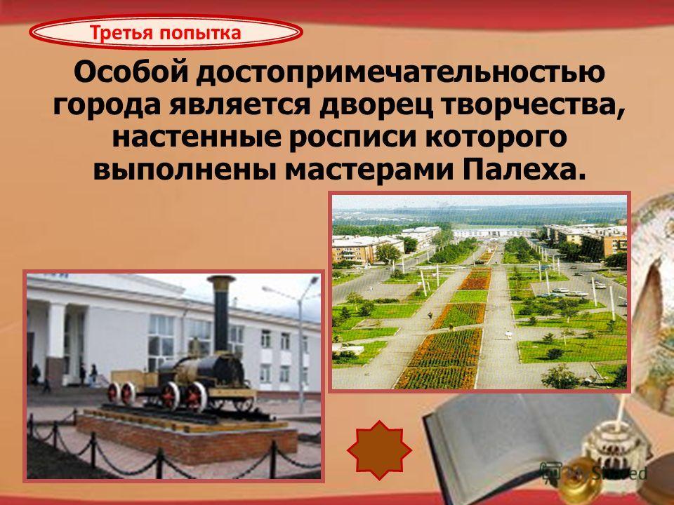http://pedsovet.su/load/321 Особой достопримечательностью города является дворец творчества, настенные росписи которого выполнены мастерами Палеха. Третья попытка