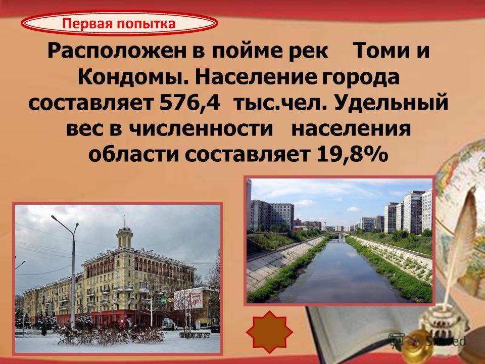 http://pedsovet.su/load/321 Расположен в пойме рек Томи и Кондомы. Население города составляет 576,4 тыс.чел. Удельный вес в численности населения области составляет 19,8% Первая попытка