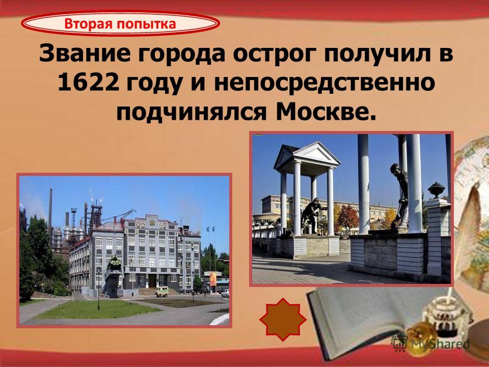 http://pedsovet.su/load/321 Звание города острог получил в 1622 году и непосредственно подчинялся Москве. Вторая попытка