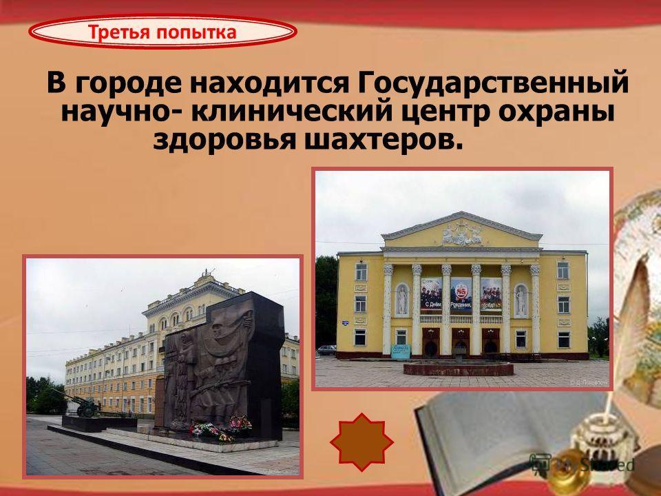 http://pedsovet.su/load/321 В городе находится Государственный научно- клинический центр охраны здоровья шахтеров. Третья попытка