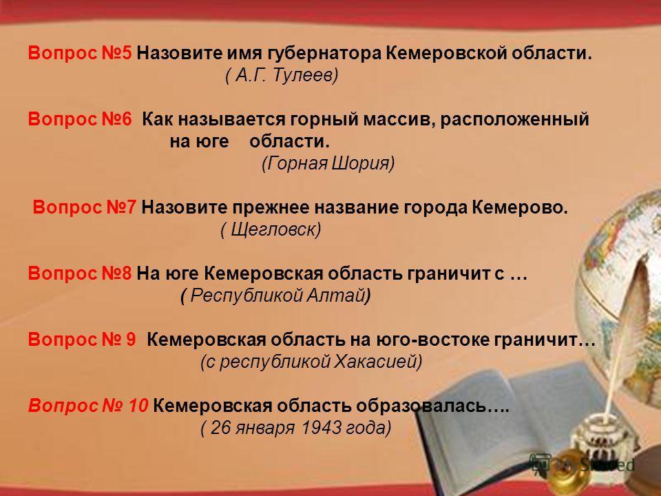 http://pedsovet.su/load/321 Вопрос 5 Назовите имя губернатора Кемеровской области. ( А.Г. Тулеев) Вопрос 6 Как называется горный массив, расположенный на юге области. (Горная Шория) Вопрос 7 Назовите прежнее название города Кемерово. ( Щегловск) Вопр