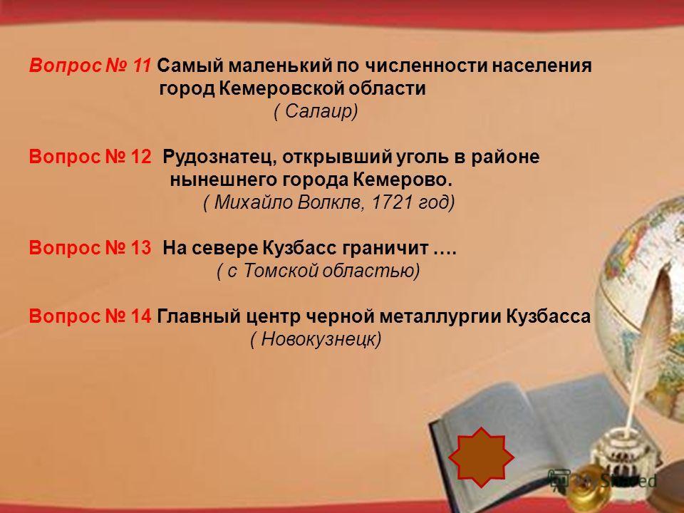 http://pedsovet.su/load/321 Вопрос 11 Самый маленький по численности населения город Кемеровской области ( Салаир) Вопрос 12 Рудознатец, открывший уголь в районе нынешнего города Кемерово. ( Михайло Волклв, 1721 год) Вопрос 13 На севере Кузбасс грани