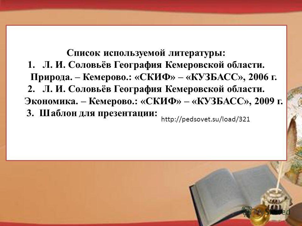 http://pedsovet.su/load/321 Список используемой литературы: 1.Л. И. Соловьёв География Кемеровской области. Природа. – Кемерово.: «СКИФ» – «КУЗБАСС», 2006 г. 2.Л. И. Соловьёв География Кемеровской области. Экономика. – Кемерово.: «СКИФ» – «КУЗБАСС»,