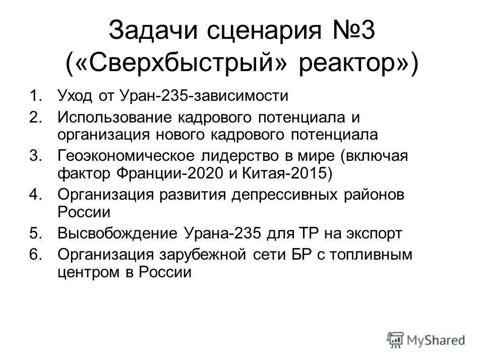 Задачи сценария 3 («Сверхбыстрый» реактор») 1.Уход от Уран-235-зависимости 2.Использование кадрового потенциала и организация нового кадрового потенциала 3.Геоэкономическое лидерство в мире (включая фактор Франции-2020 и Китая-2015) 4.Организация раз