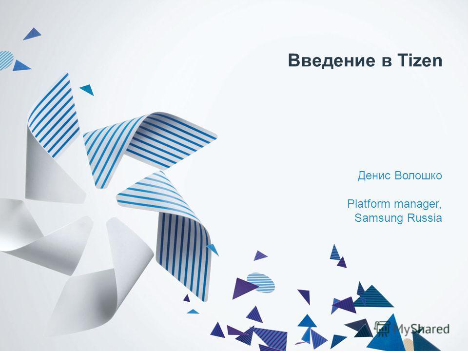 Введение в Tizen Денис Волошко Platform manager, Samsung Russia