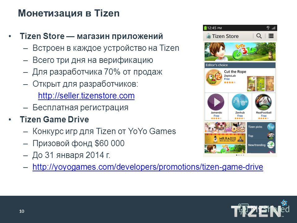 Монетизация в Tizen 10 Tizen Store магазин приложений –Встроен в каждое устройство на Tizen –Всего три дня на верификацию –Для разработчика 70% от продаж –Открыт для разработчиков: http://seller.tizenstore.com –Бесплатная регистрация Tizen Game Drive