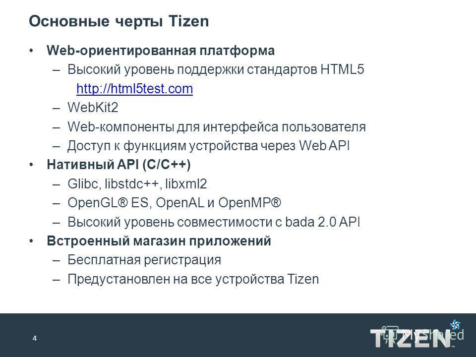 Основные черты Tizen 4 Web-ориентированная платформа –Высокий уровень поддержки стандартов HTML5 http://html5test.com –WebKit2 –Web-компоненты для интерфейса пользователя –Доступ к функциям устройства через Web API Нативный API (C/C++) –Glibc, libstd