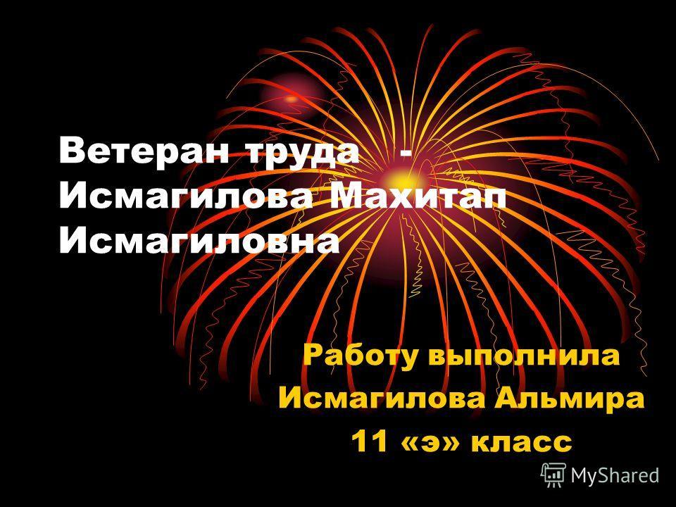 Ветеран труда - Исмагилова Махитап Исмагиловна Работу выполнила Исмагилова Альмира 11 «э» класс