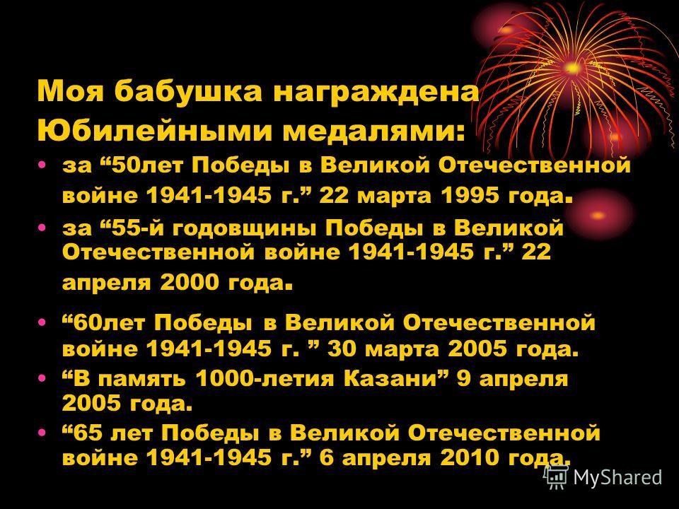 Моя бабушка награждена Юбилейными медалями: за 50лет Победы в Великой Отечественной войне 1941-1945 г. 22 марта 1995 года. за 55-й годовщины Победы в Великой Отечественной войне 1941-1945 г. 22 апреля 2000 года. 60лет Победы в Великой Отечественной в