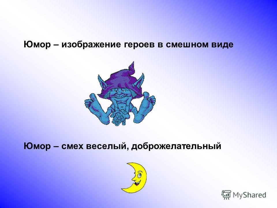 Юмор – изображение героев в смешном виде Юмор – смех веселый, доброжелательный