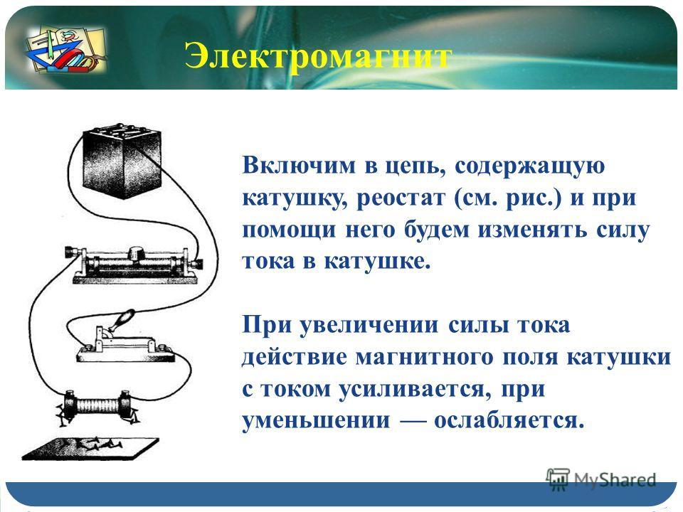 Включим в цепь, содержащую катушку, реостат (см. рис.) и при помощи него будем изменять силу тока в катушке. При увеличении силы тока действие магнитного поля катушки с током усиливается, при уменьшении ослабляется. Электромагнит