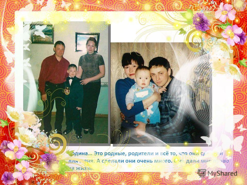 Родина… Это родные, родители и всё то, что они сделали для меня. А сделали они очень много. Они дали мне право на жизнь.