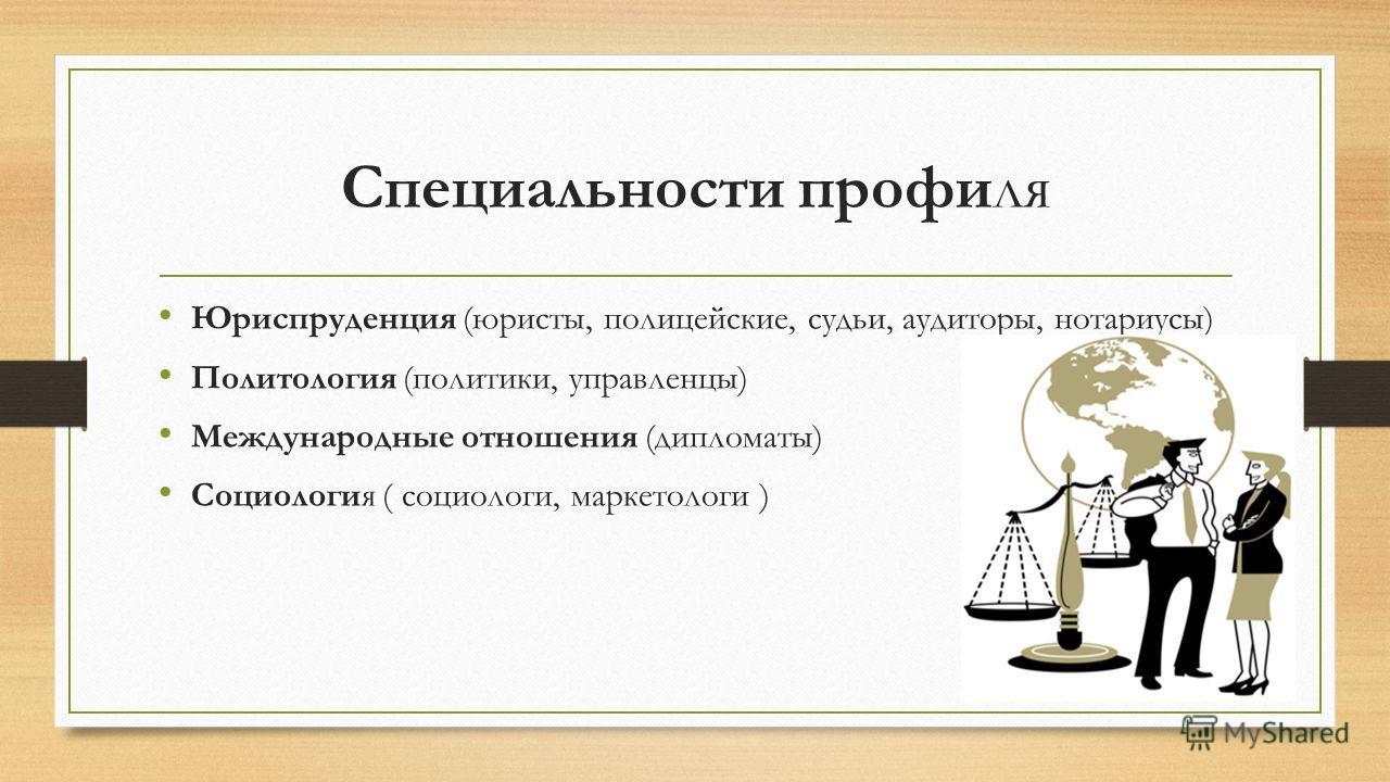 Специальности профиля Юриспруденция (юристы, полицейские, судьи, аудиторы, нотариусы) Политология (политики, управленцы) Международные отношения (дипломаты) Социология ( cоциологи, маркетологи )