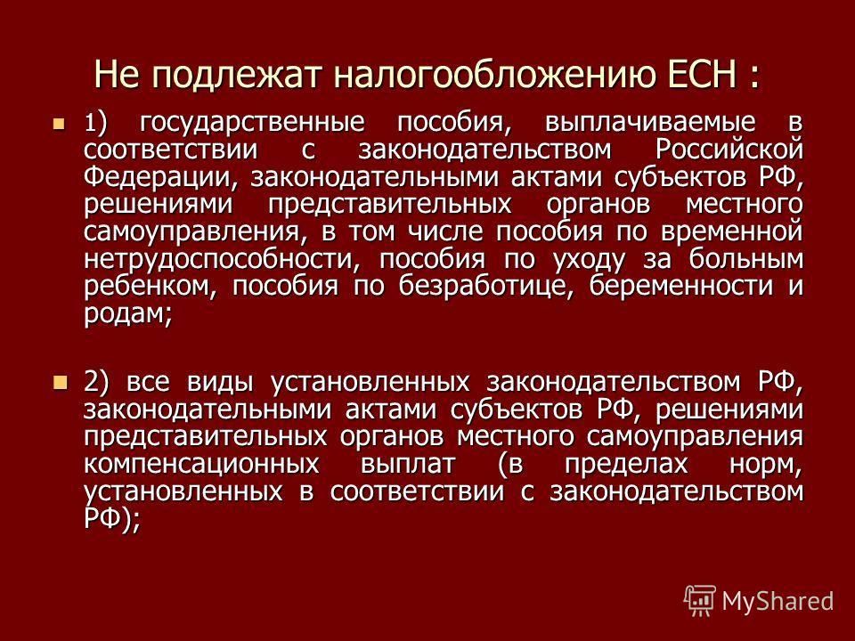 Не подлежат налогообложению ЕСН : 1 ) государственные пособия, выплачиваемые в соответствии с законодательством Российской Федерации, законодательными актами субъектов РФ, решениями представительных органов местного самоуправления, в том числе пособи