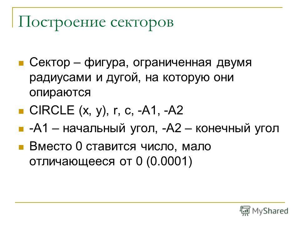 Построение секторов Сектор – фигура, ограниченная двумя радиусами и дугой, на которую они опираются CIRCLE (x, y), r, c, -A1, -A2 -A1 – начальный угол, -А2 – конечный угол Вместо 0 ставится число, мало отличающееся от 0 (0.0001)