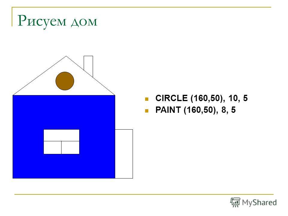 Рисуем дом CIRCLE (160,50), 10, 5 PAINT (160,50), 8, 5