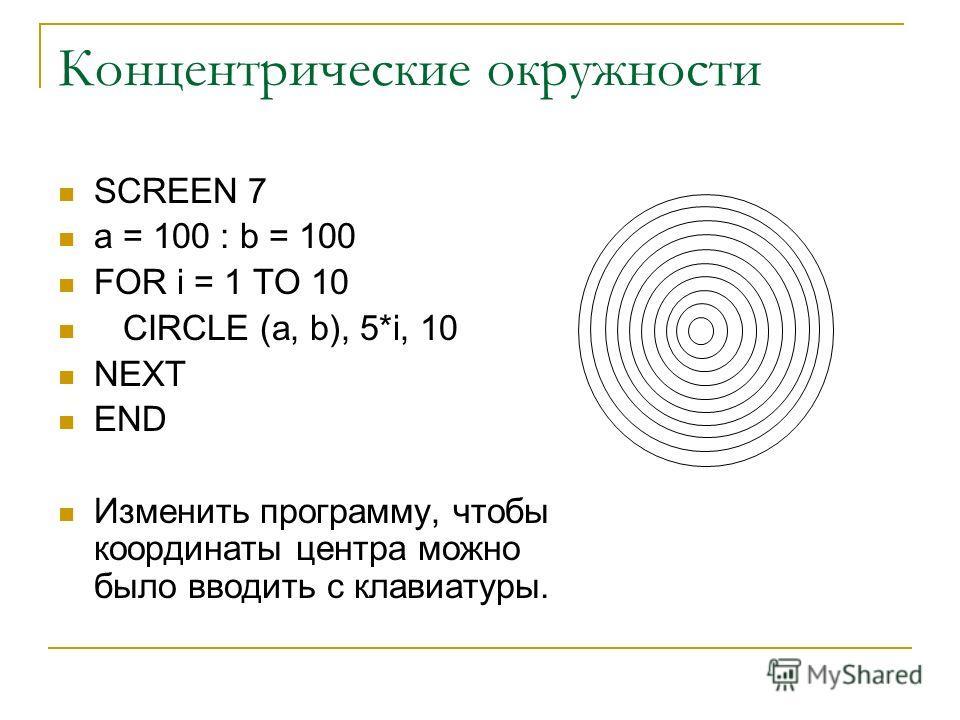 Концентрические окружности SCREEN 7 a = 100 : b = 100 FOR i = 1 TO 10 CIRCLE (a, b), 5*i, 10 NEXT END Изменить программу, чтобы координаты центра можно было вводить с клавиатуры.