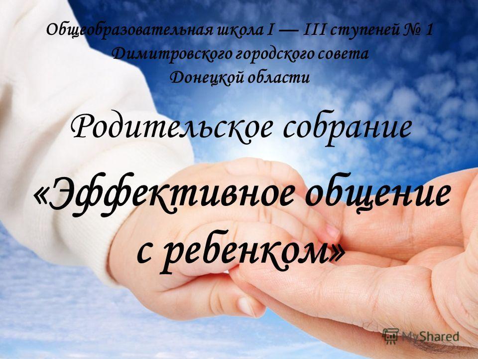 Общеобразовательная школа I III ступеней 1 Димитровского городского совета Донецкой области Родительское собрание «Эффективное общение с ребенком»