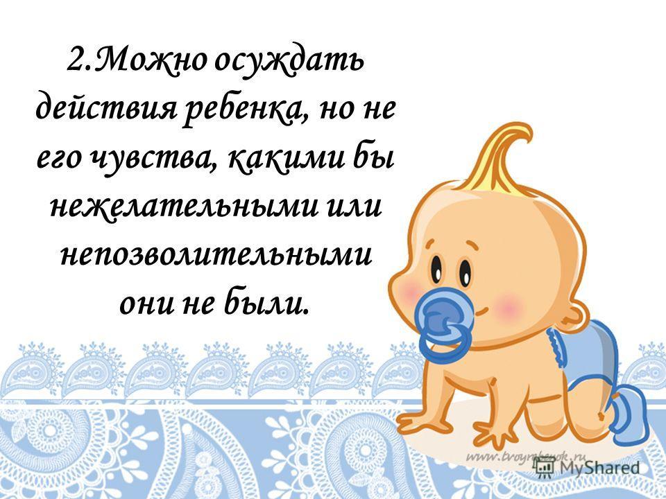 2.Можно осуждать действия ребенка, но не его чувства, какими бы нежелательными или непозволительными они не были.