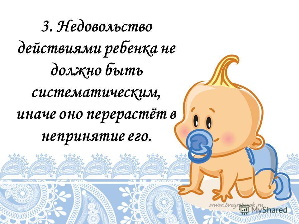 3. Недовольство действиями ребенка не должно быть систематическим, иначе оно перерастёт в непринятие его.