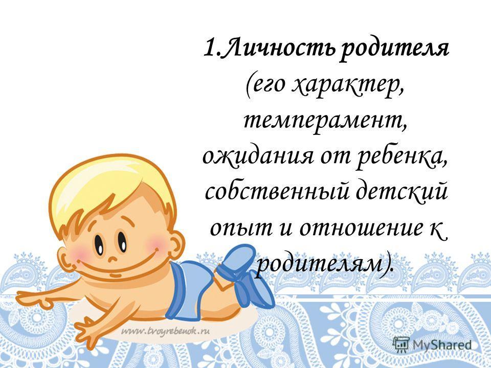 1.Личность родителя (его характер, темперамент, ожидания от ребенка, собственный детский опыт и отношение к родителям).