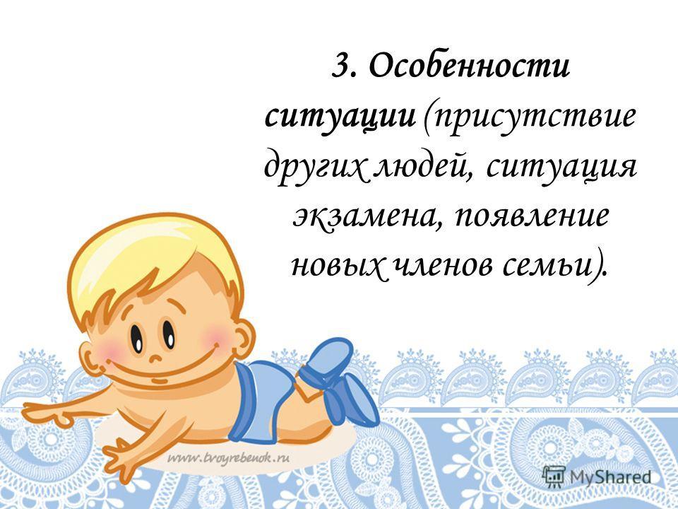 3. Особенности ситуации (присутствие других людей, ситуация экзамена, появление новых членов семьи).