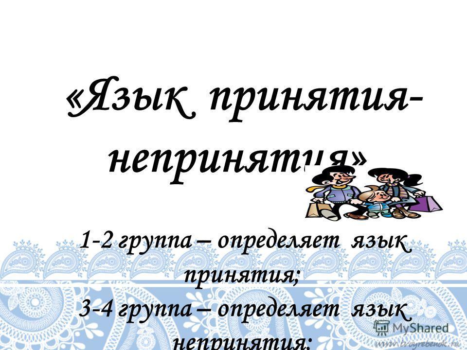 «Язык принятия- непринятия». 1-2 группа – определяет язык принятия; 3-4 группа – определяет язык непринятия;