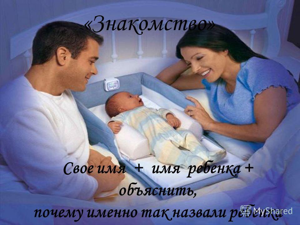 «Знакомство» Свое имя + имя ребенка + объяснить, почему именно так назвали ребенка