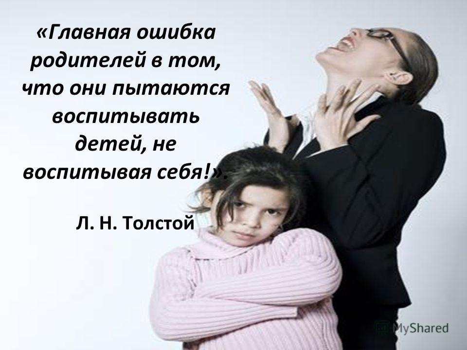 «Главная ошибка родителей в том, что они пытаются воспитывать детей, не воспитывая себя!». Л. Н. Толстой