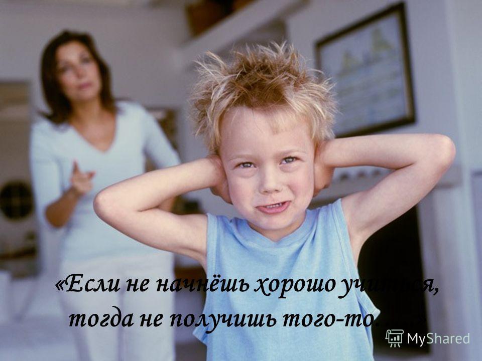 «Если не начнёшь хорошо учиться, тогда не получишь того-то…..»