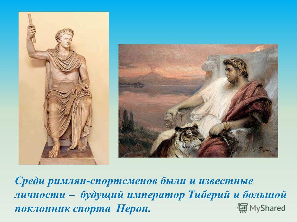 Среди римлян-спортсменов были и известные личности – будущий император Тиберий и большой поклонник спорта Нерон.