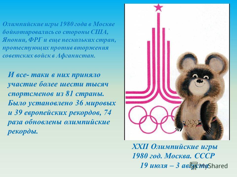 Олимпийские игры 1980 года в Москве бойкотировались со стороны США, Японии, ФРГ и еще нескольких стран, протестующих против вторжения советских войск в Афганистан. И все- таки в них приняло участие более шести тысяч спортсменов из 81 страны. Было уст