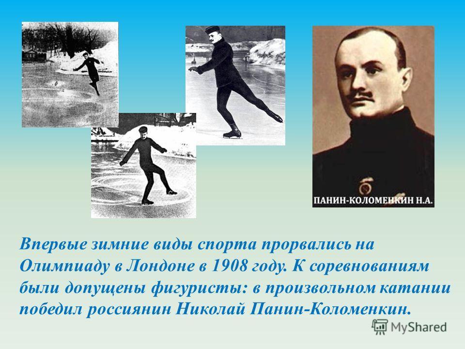 Впервые зимние виды спорта прорвались на Олимпиаду в Лондоне в 1908 году. К соревнованиям были допущены фигуристы: в произвольном катании победил россиянин Николай Панин-Коломенкин.